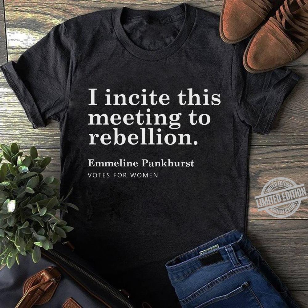 I Incite This Meeting To Rebellion Emmeline Pankhurst Votes For Women Shirt