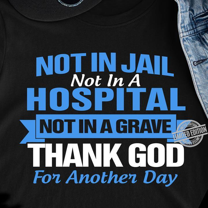 Not In Jail Not In A Hospital Not In A Grave Thank God For Another Day Shirt