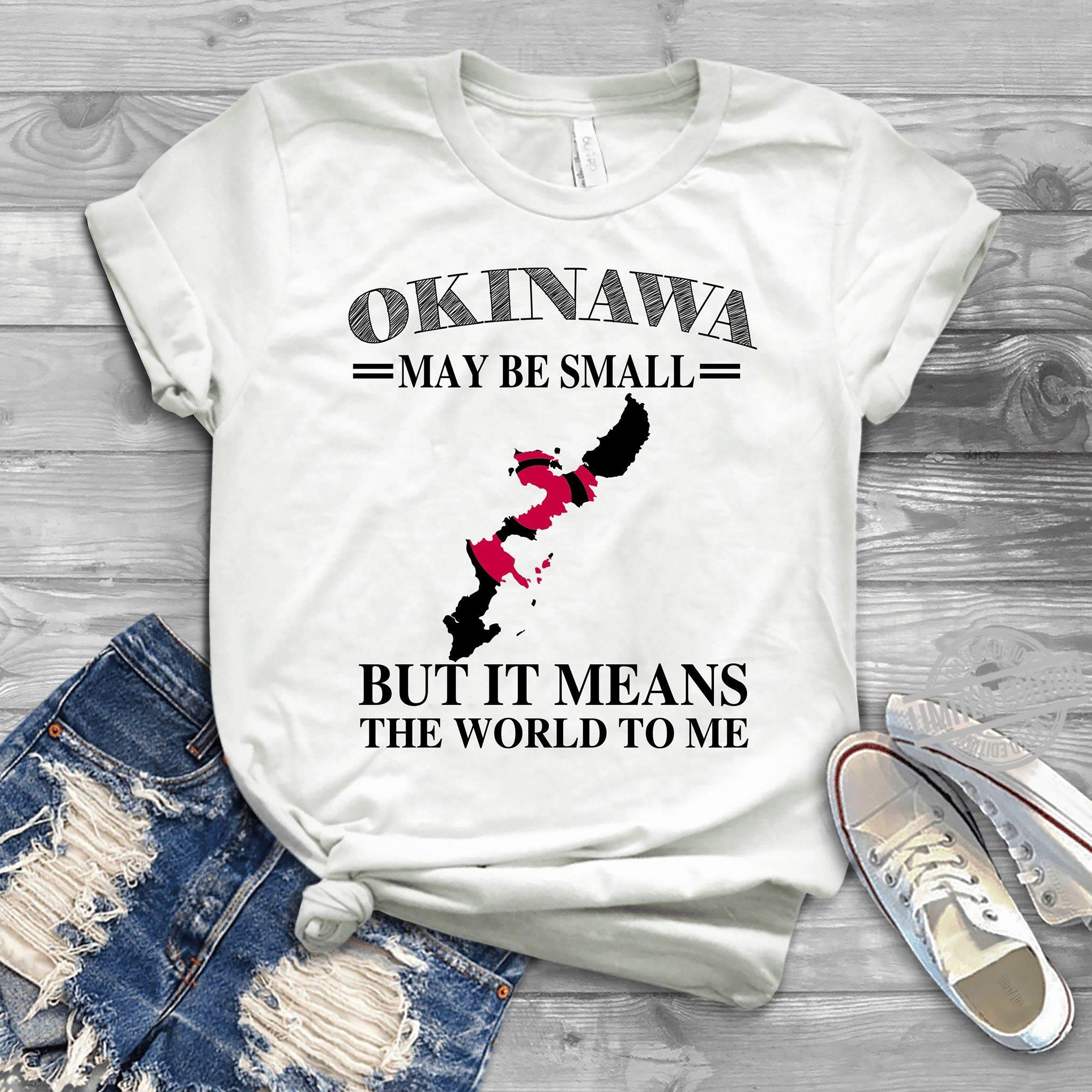 Okinawa May Be Small But It Means The World To Me Shirt