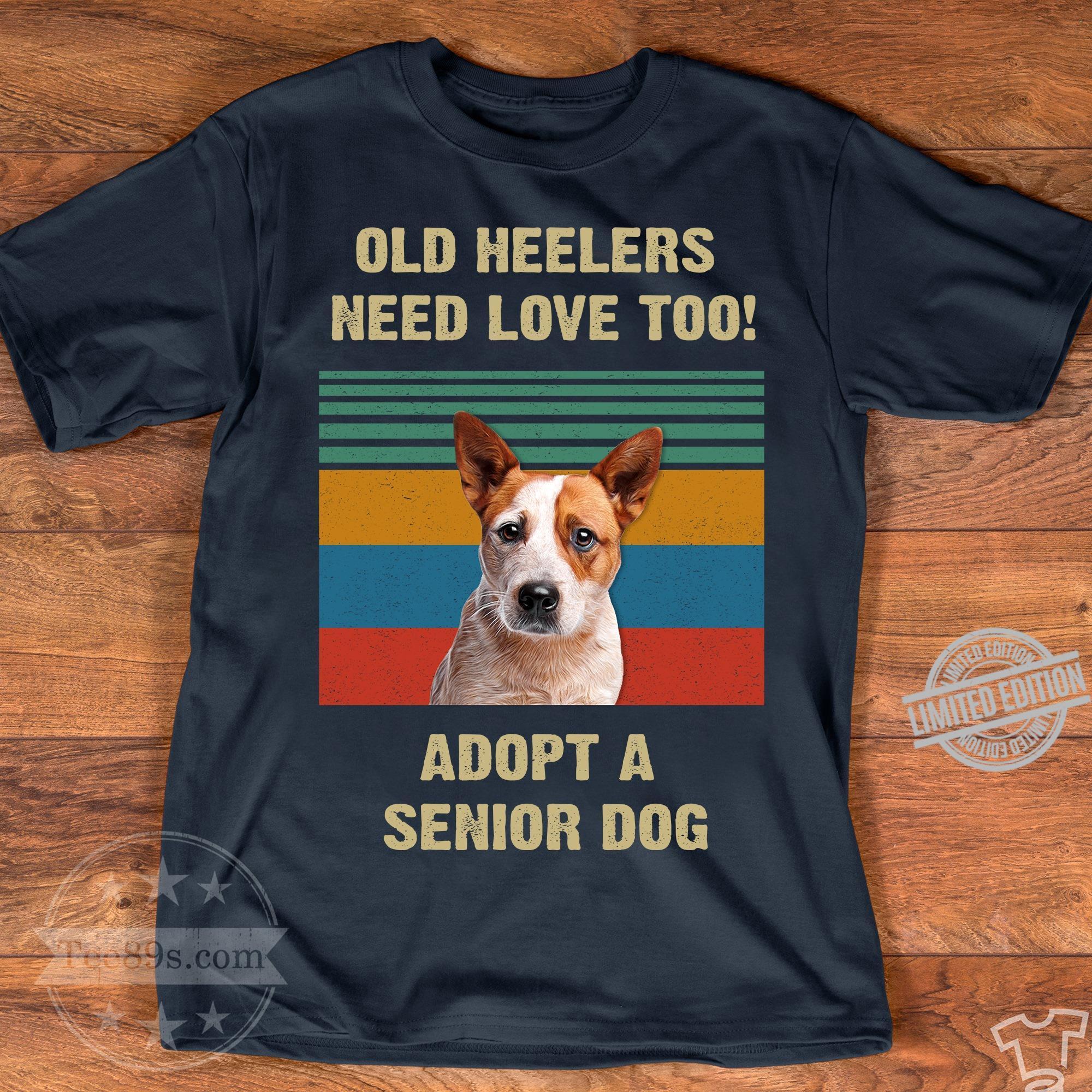 Old Heelers Need Love Too Adopt A Senior Dog Shirt