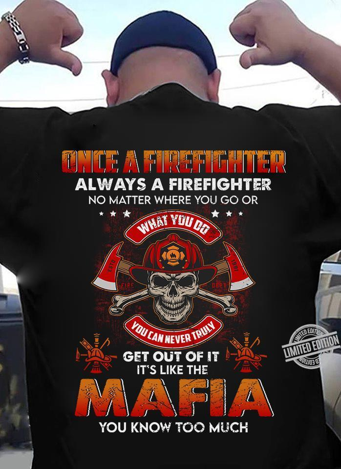 Once A Firefighter Always A Firefighter Get Out Of It It's Like The Mafia You Know Too Much Shirt