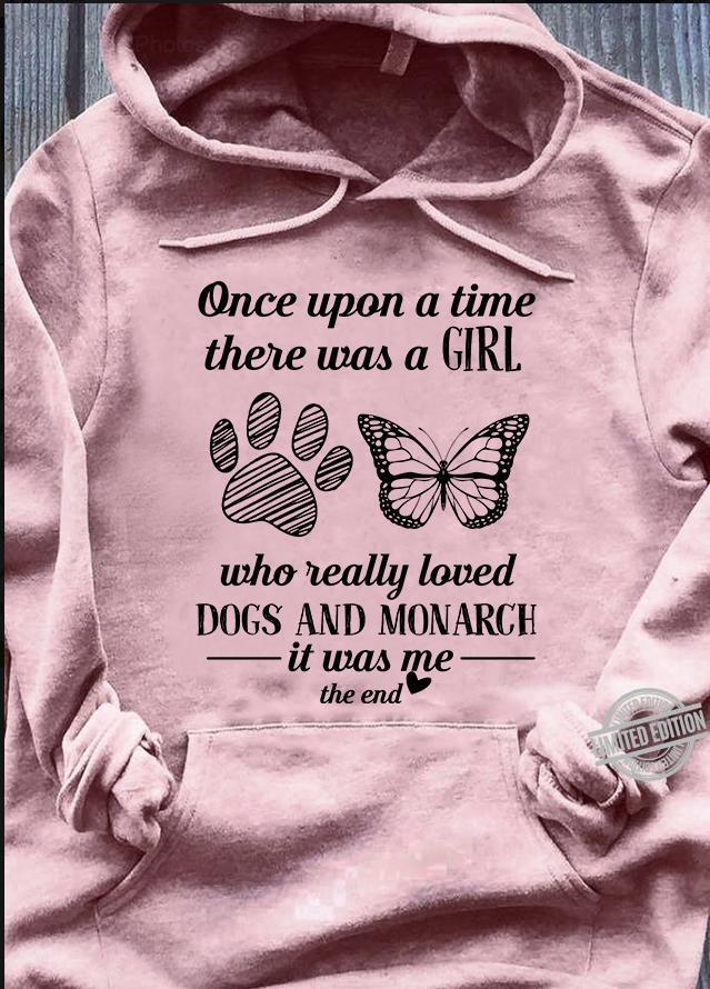 Once Upon A Time There Was A Girl Who Really Loved Dogs And Monarch It Was Me Shirt