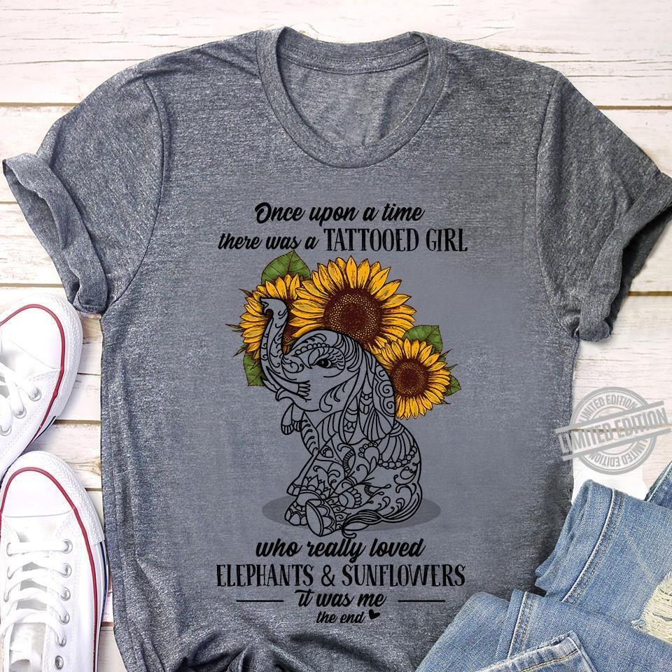 Once Upon A Time There Was A Tattooed Girl Who Really Loved Elephants & Sunflowers It Was Me The End Shirt