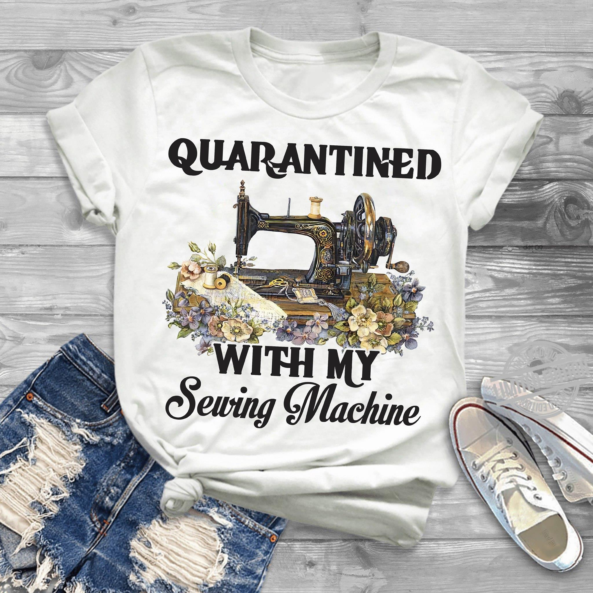 Quanrantined With My Sewing Machine Shirt