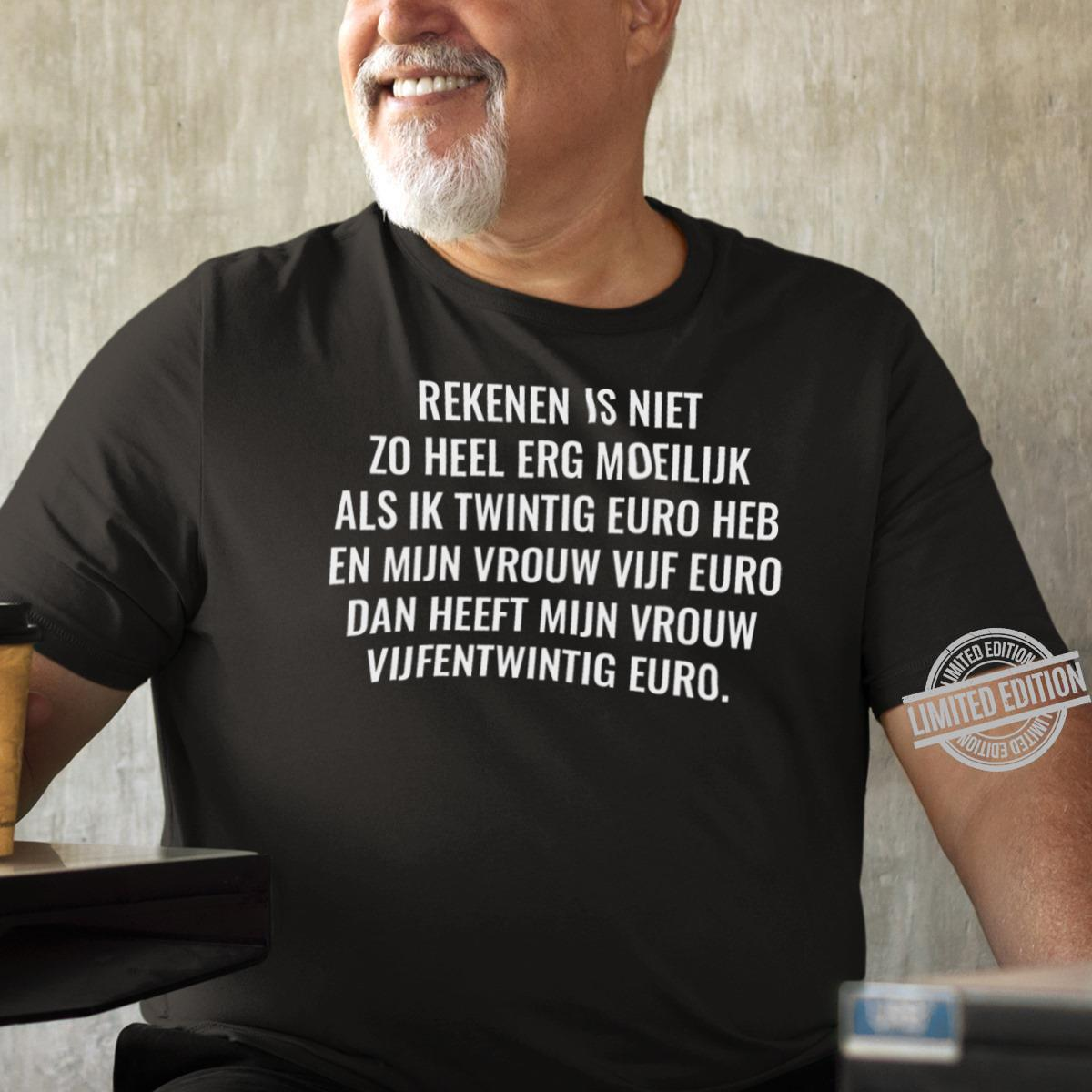 Rekenen Is Niet Zo Heel Erg Moeilijk Als Ik Twintig Euro Heb En Mijn Vrouw Vijf Euro Dan Heeft Mijn Vrouw Vijfentwintig Euro Shirt